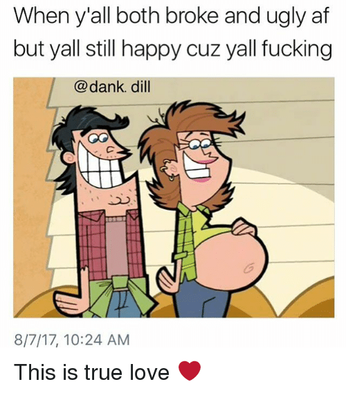 Af, Dank, and Fucking: When y'all both broke and ugly af  but yall still happy cuz yall fucking  @dank. dill  8/7/17, 10:24 AM This is true love ❤️
