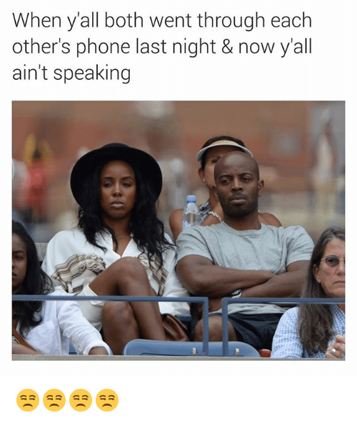Phone, Dank Memes, and Last Night: When y'all both went through each  other's phone last night & now y'all  ain't speaking 😒😒😒😒