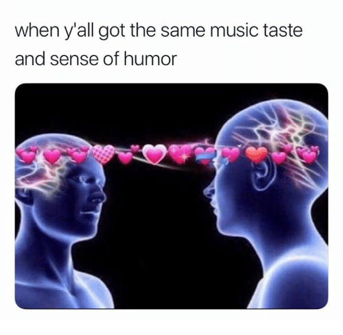 Music, Got, and Humor: when y'all got the same music taste  and sense of humor