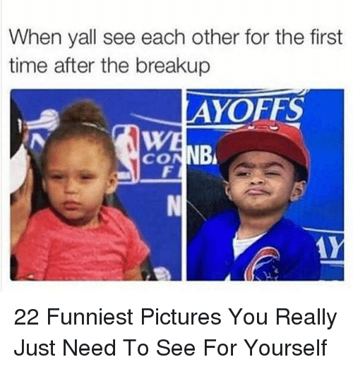 breakup: When yall see each other for the first  time after the breakup  AYOFFS  WE  CONNB 22 Funniest Pictures You Really Just Need To See For Yourself