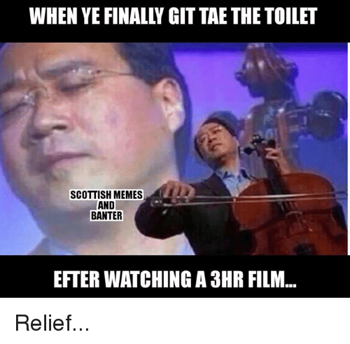 Memes, Scottish, and Film: WHEN YE FINALLY GIT TAE THE TOILET  SCOTTISH MEMES  AND  BANTER  EFTER WATCHING A 3HR FILM... Relief...