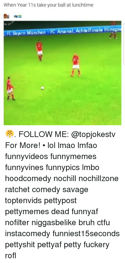 Arsenal, Bruh, and Ctfu: When Year 11s take your ball at lunchtime  yern  Munchen FC Arsenal, Achtelfinale Hinspie 😤. FOLLOW ME: @topjokestv For More! • lol lmao lmfao funnyvideos funnymemes funnyvines funnypics lmbo hoodcomedy nochill nochillzone ratchet comedy savage toptenvids pettypost pettymemes dead funnyaf nofilter niggasbelike bruh ctfu instacomedy funniest15seconds pettyshit pettyaf petty fuckery rofl