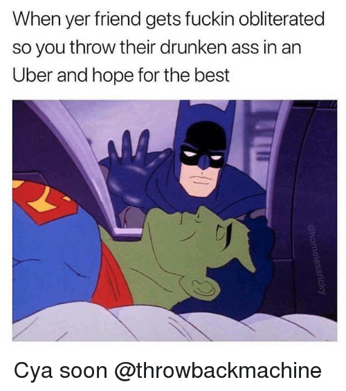 Ass, Soon..., and Uber: When yer friend gets fuckin obliterated  so you throw their drunken ass in an  Uber and hope for the best Cya soon @throwbackmachine
