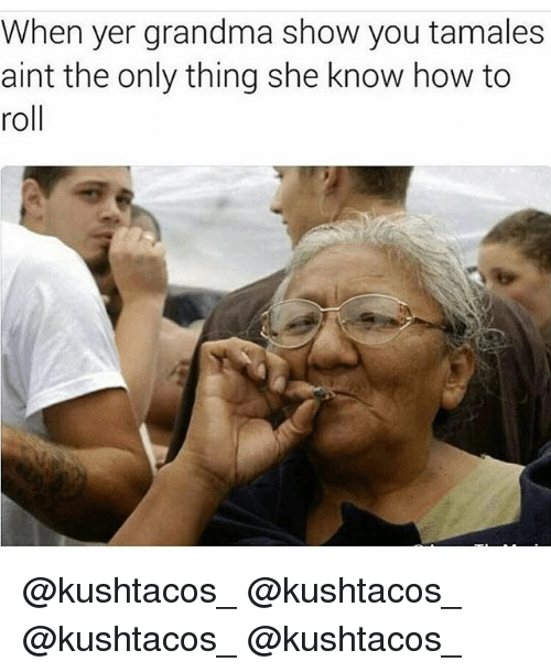Grandma, Memes, and How To: When yer grandma show you tamales  aint the only thing she know how to  roll @kushtacos_ @kushtacos_ @kushtacos_ @kushtacos_