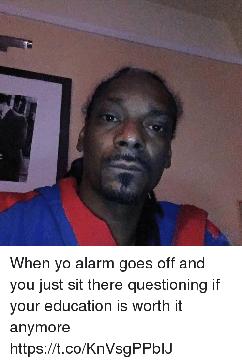Yo, Alarm, and Girl Memes: When yo alarm goes off and you just sit there questioning if your education is worth it anymore https://t.co/KnVsgPPbIJ