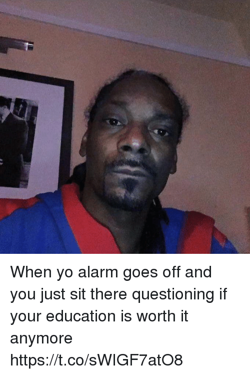 Yo, Alarm, and Girl Memes: When yo alarm goes off and you just sit there questioning if your education is worth it anymore https://t.co/sWIGF7atO8