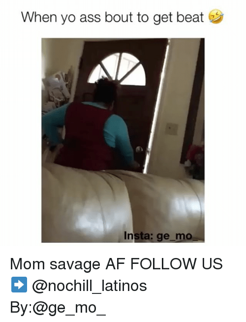 Af, Ass, and Latinos: When yo ass bout to get beat  Insta: ge mo Mom savage AF FOLLOW US➡️ @nochill_latinos By:@ge_mo_