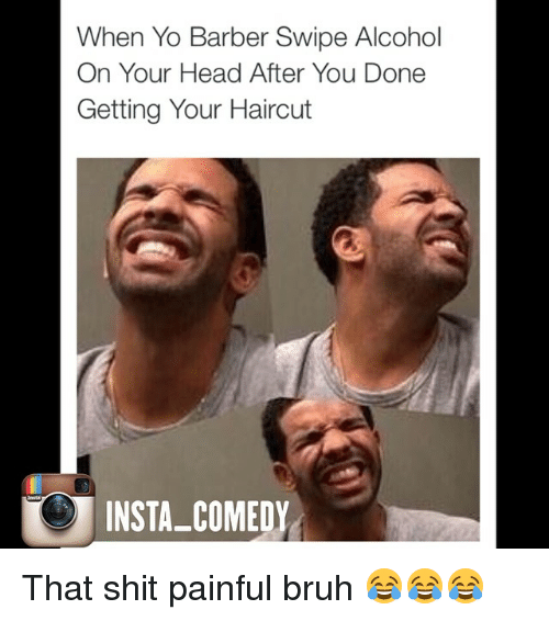 Barber, Bruh, and Funny: When Yo Barber Swipe Alcohol  On Your Head After You Done  Getting Your Haircut  INSTA-COMEDY That shit painful bruh 😂😂😂