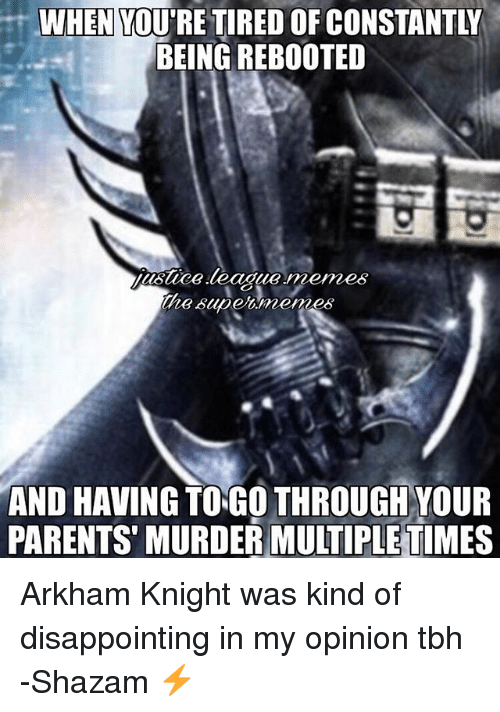 arkham knight: WHEN  YO  BEING REBOOTED  EFE  supermemes  AND HAVINGTONGO THROUGH YOUR  PARENTS MURDER MULTIPLE TIMES Arkham Knight was kind of disappointing in my opinion tbh -Shazam ⚡️