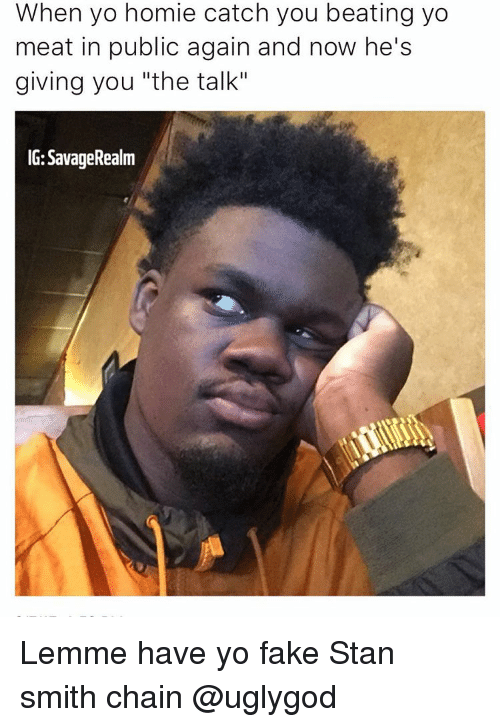 "Memes, 🤖, and Stan Smith: When yo homie catch you beating yo  meat in public again and now he's  giving you ""the talk""  IG: SavageRealm Lemme have yo fake Stan smith chain @uglygod"