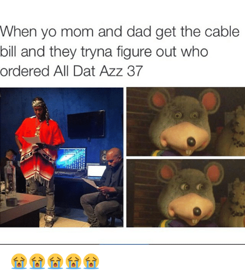 dat azz: When yo mom and dad get the cable  bill and they tryna figure out who  ordered All Dat Azz 37 😭😭😭😭😭