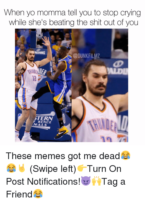 Memes, 🤖, and Friend: When yo momma tell you to stop crying  while she's beating the shit out of you  AIDING  @DUNKFILMZ  ALDU  WIDE  STERN  F RENCE  NALS These memes got me dead😂😂🤘 (Swipe left)👉Turn On Post Notifications!😈🙌Tag a Friend😂
