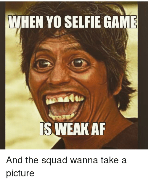 Memes, Selfie, and Squad: WHEN YO SELFIE GAME  SWEAKAF And the squad wanna take a picture