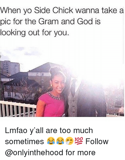 God, Memes, and Side Chick: When yo Side Chick wanna take a  pic for the Gram and God is  looking out for you  荑, Lmfao y'all are too much sometimes 😂😂🤧💯 Follow @onlyinthehood for more