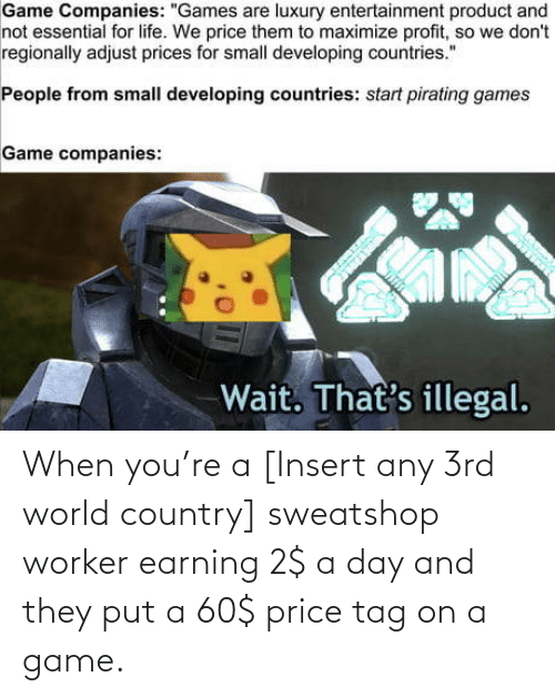tag: When you're a [Insert any 3rd world country] sweatshop worker earning 2$ a day and they put a 60$ price tag on a game.