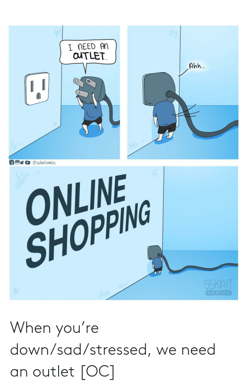 Sad: When you're down/sad/stressed, we need an outlet [OC]