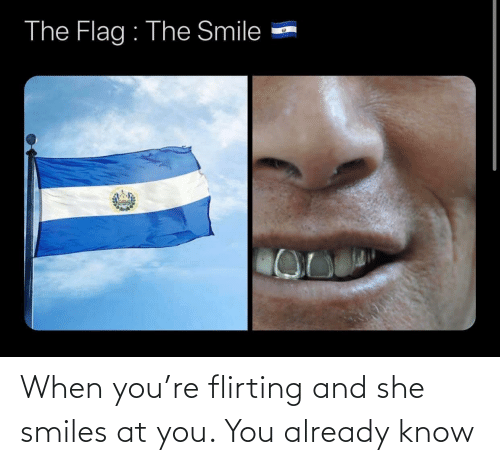 already: When you're flirting and she smiles at you. You already know