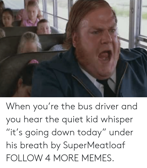 """Quiet Kid: When you're the bus driver and you hear the quiet kid whisper """"it's going down today"""" under his breath by SuperMeatloaf FOLLOW 4 MORE MEMES."""