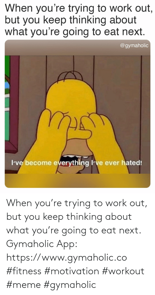 Going To: When you're trying to work out, but you keep thinking about what you're going to eat next.  Gymaholic App: https://www.gymaholic.co  #fitness #motivation #workout #meme #gymaholic