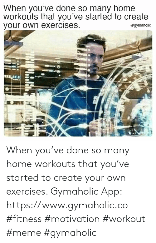 create: When you've done so many home workouts that you've started to create your own exercises.  Gymaholic App: https://www.gymaholic.co  #fitness #motivation #workout #meme #gymaholic