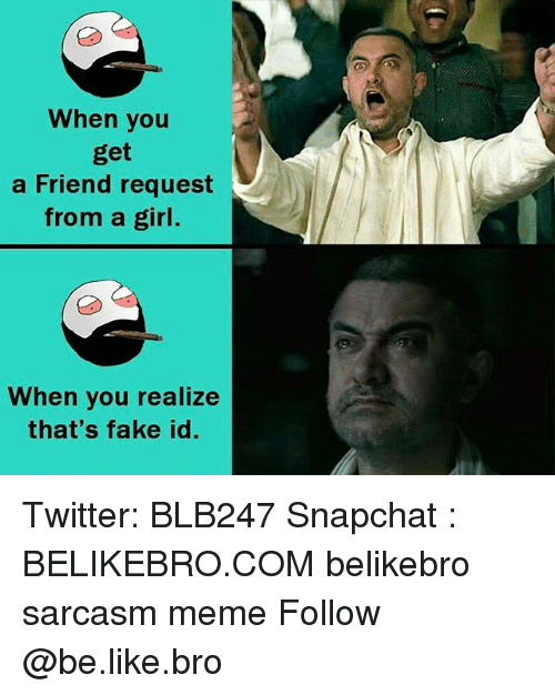 Be Like, Fake, and Meme: When you  a Friend request  from a girl.  When you realize  that's fake id Twitter: BLB247 Snapchat : BELIKEBRO.COM belikebro sarcasm meme Follow @be.like.bro