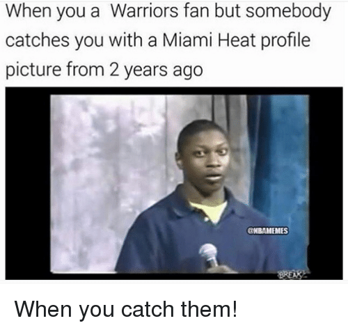 Miami Heat, Nba, and Heat: When you a Warriors fan but somebody  catches you with a Miami Heat profile  picture from 2 years ago  aNBAMEMES When you catch them!