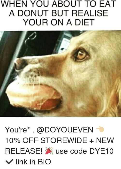 Gym, Link, and Diet: WHEN YOU ABOUT TO EAT  A DONUT BUT REALISE  YOUR ON A DIET You're* . @DOYOUEVEN 👈🏼 10% OFF STOREWIDE + NEW RELEASE! 🎉 use code DYE10 ✔️ link in BIO
