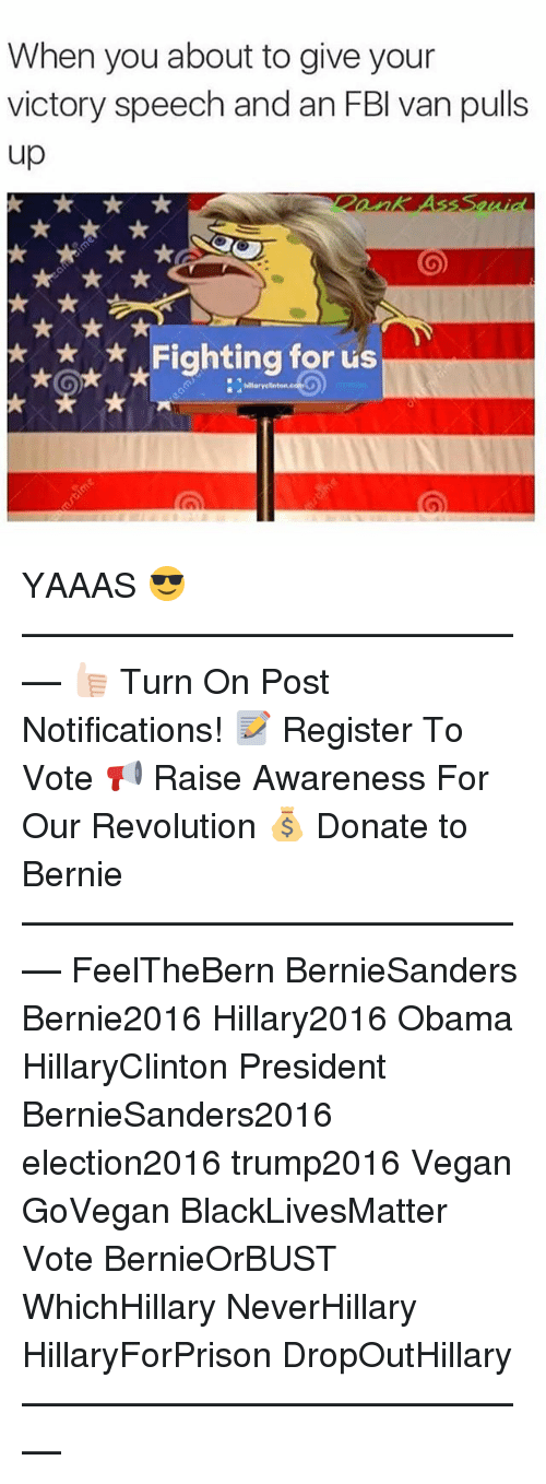 Hillary2016: When you about to give your  victory speech and an FBI van pulls  up  Fighting for us YAAAS 😎 ––––––––––––––––––––––––––– 👍🏻 Turn On Post Notifications! 📝 Register To Vote 📢 Raise Awareness For Our Revolution 💰 Donate to Bernie ––––––––––––––––––––––––––– FeelTheBern BernieSanders Bernie2016 Hillary2016 Obama HillaryClinton President BernieSanders2016 election2016 trump2016 Vegan GoVegan BlackLivesMatter Vote BernieOrBUST WhichHillary NeverHillary HillaryForPrison DropOutHillary –––––––––––––––––––––––––––