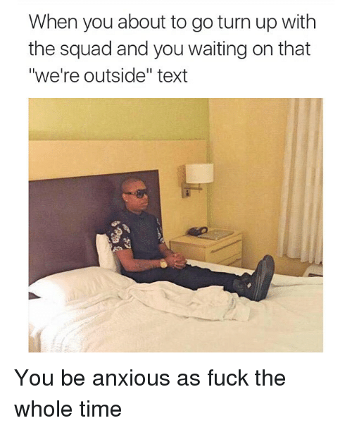 "Turn up: When you about to go turn up with  the squad and you waiting on that  ""we're outside"" text You be anxious as fuck the whole time"