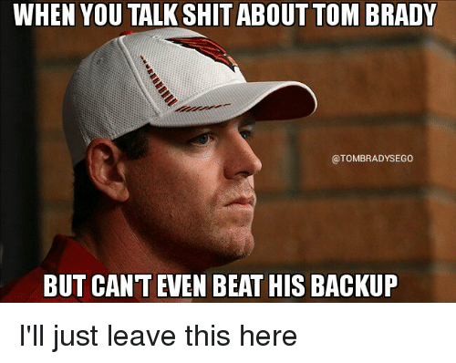 brady: WHEN YOU ABOUT TOM BRADY  @TOMBRADYSEGO  BUT CANT EVEN BEAT HIS BACKUP I'll just leave this here