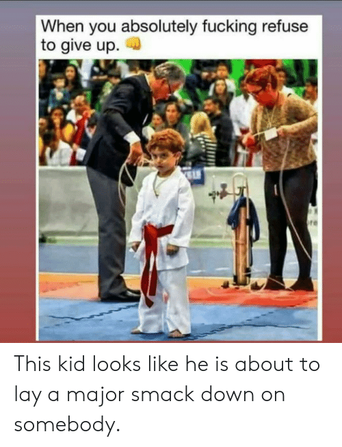 smack: When you absolutely fucking refuse  to give up  re This kid looks like he is about to lay a major smack down on somebody.