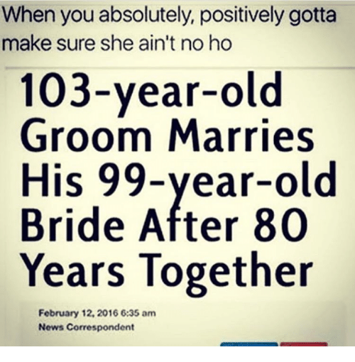 Memes, 🤖, and February: When you absolutely, positively gotta  make sure she ain't no ho  103-year-old  Groom Marries  His 99-year-old  Bride After 80  Years Together  February 12, 2016 6:35 am  News Correspondent