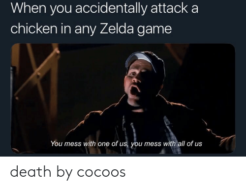 zelda game: When you accidentally attack a  chicken in any Zelda game  You mess with one of us, you mess with all of us death by cocoos