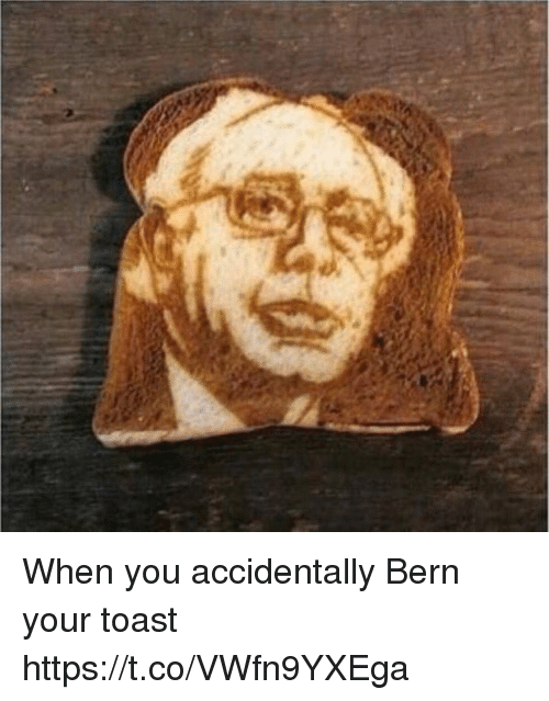 toasting: When you accidentally Bern your toast https://t.co/VWfn9YXEga