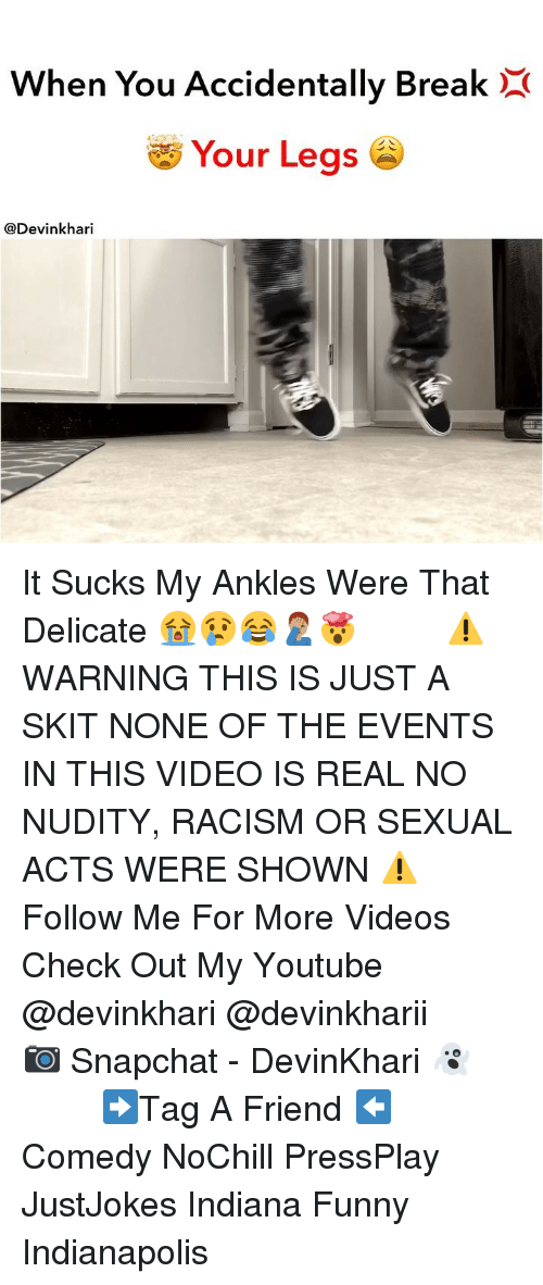 my youtube: When You Accidentally BreakX  Your Legs  @Devinkhari It Sucks My Ankles Were That Delicate 😭😢😂🤦🏽♂️🤯 ━━━━━━━ ⚠️ WARNING THIS IS JUST A SKIT NONE OF THE EVENTS IN THIS VIDEO IS REAL NO NUDITY, RACISM OR SEXUAL ACTS WERE SHOWN ⚠️ ━━━━━━━ Follow Me For More Videos Check Out My Youtube @devinkhari @devinkharii ━━━━━━━ 📷 Snapchat - DevinKhari 👻 ━━━━━━━ ➡️Tag A Friend ⬅️ Comedy NoChill PressPlay JustJokes Indiana Funny Indianapolis