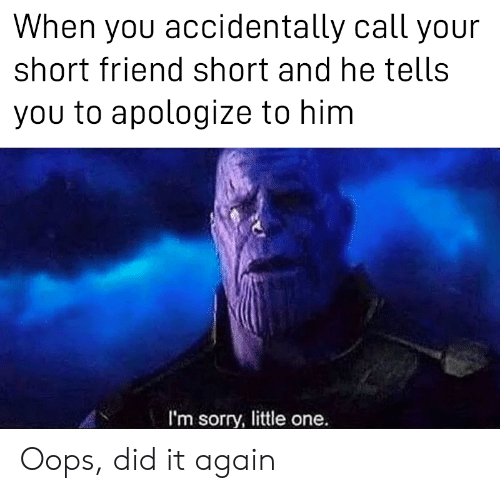 Did It Again: When you accidentally call your  short friend short and he tells  you to apologize to him  I'm sorry, little one. Oops, did it again
