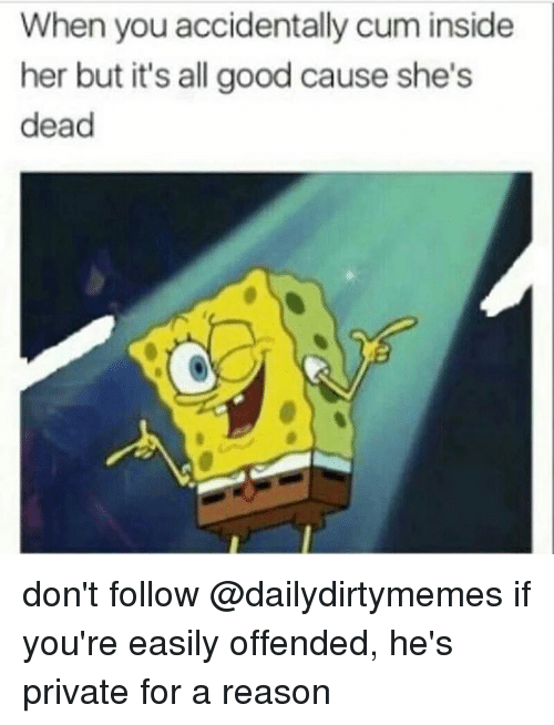 Funny, Dead, and All Good: When you accidentally cum inside  her but it's all good cause she's  dead don't follow @dailydirtymemes if you're easily offended, he's private for a reason