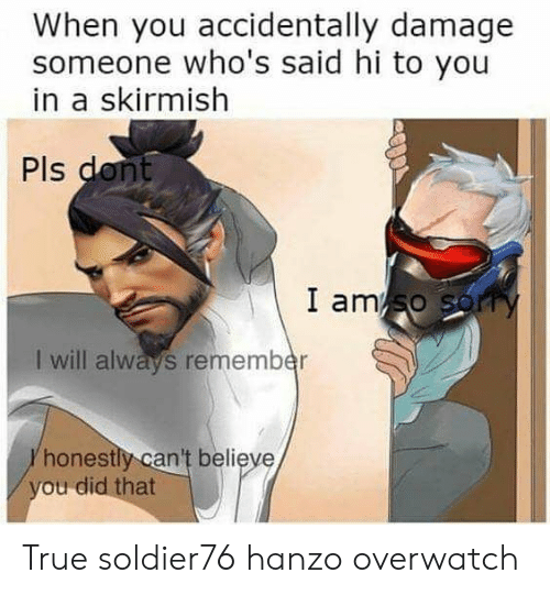 Hanzo Overwatch: When you accidentally damage  someone who's said hi to you  in a skirmish  Pls  I ams  I will always remember  honestly can't believe  ou did that True soldier76 hanzo overwatch