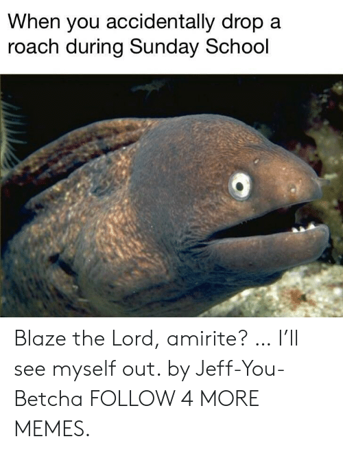 sunday school: When you accidentally drop a  roach during Sunday School Blaze the Lord, amirite? … I'll see myself out. by Jeff-You-Betcha FOLLOW 4 MORE MEMES.