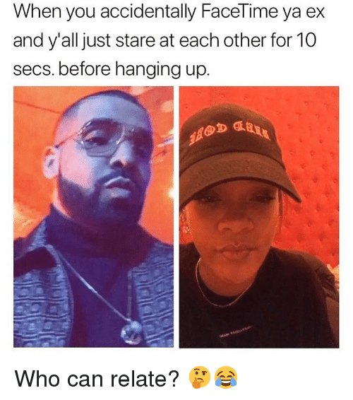 Facetime, Dank Memes, and Who: When you accidentally FaceTime ya ex  and y'alljust stare at each other for 10  secs. before hanging up  OD Who can relate? 🤔😂