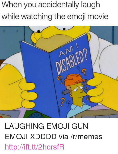 "Xdddd: When you accidentally laugh  while watching the emoji movie  2  2 <p>LAUGHING EMOJI GUN EMOJI XDDDD via /r/memes <a href=""http://ift.tt/2hcrsfR"">http://ift.tt/2hcrsfR</a></p>"