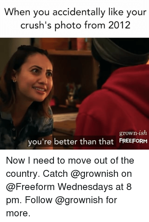 Girl Memes, Photo, and Move: When you accidentally like your  crush's photo from 2012  grown.ish  you're better than that FRESFORH  0 Now I need to move out of the country. Catch @grownish on @Freeform Wednesdays at 8 pm. Follow @grownish for more.