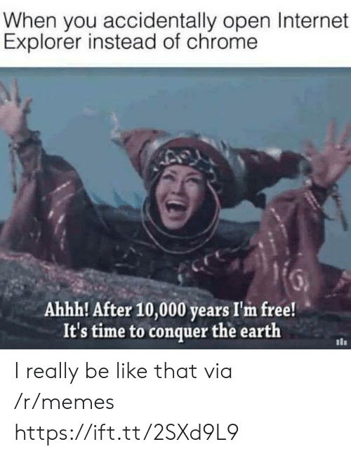 im free: When you accidentally open Internet  Explorer instead of chrome  Ahhh! After 10,000 years I'm free!  It's time to conquer the earth I really be like that via /r/memes https://ift.tt/2SXd9L9