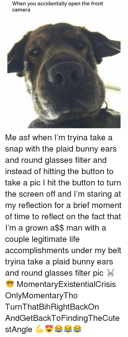 Life, Memes, and Camera: When you accidentally open the front  camera Me asf when I'm tryina take a snap with the plaid bunny ears and round glasses filter and instead of hitting the button to take a pic I hit the button to turn the screen off and I'm staring at my reflection for a brief moment of time to reflect on the fact that I'm a grown a$$ man with a couple legitimate life accomplishments under my belt tryina take a plaid bunny ears and round glasses filter pic 🐰🤓 MomentaryExistentialCrisis OnlyMomentaryTho TurnThatBihRightBackOn AndGetBackToFindingTheCutestAngle 💪😍😂😂😂