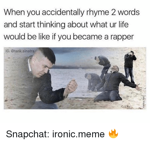 rhyming: When you accidentally rhyme 2 words  and start thinking about what ur life  would be like if you became a rapper  IG: @tank sinatra Snapchat: ironic.meme 🔥