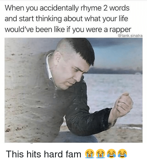 Fam, Funny, and Life: When you accidentally rhyme 2 words  and start thinking about what your life  would've been like if you were a rapper  @tank.sinatra This hits hard fam 😭😭😂😂