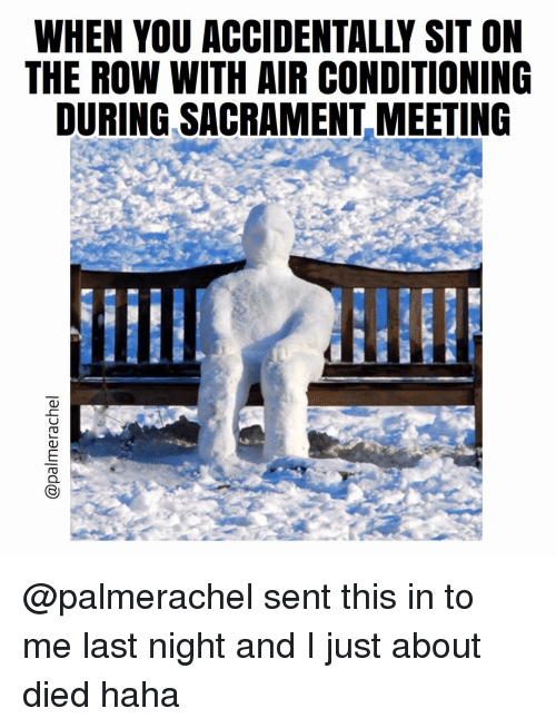 Memes, Haha, and 🤖: WHEN YOU ACCIDENTALLY SIT ON  THE ROW WITH AIR CONDITIONING  DURING SACRAMENT MEETING @palmerachel sent this in to me last night and I just about died haha