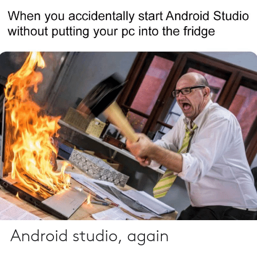 the fridge: When you accidentally start Android Studio  without putting your pc into the fridge Android studio, again