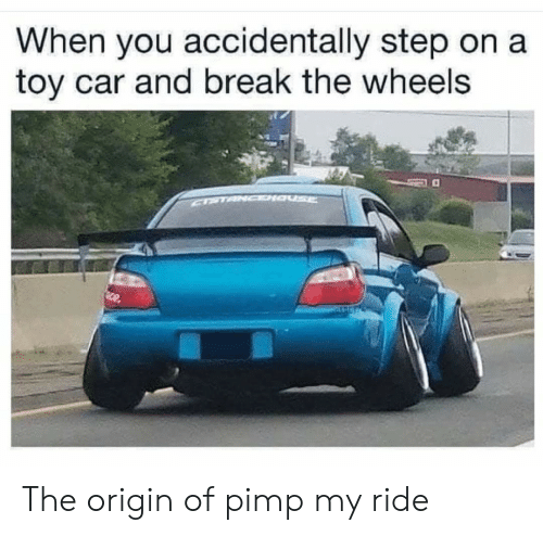 Pimp My: When you accidentally step on a  toy car and break the wheels  CPTANCDIa  Sce The origin of pimp my ride