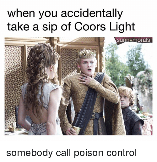 poison control: when you accidentally  take a sip of Coors Light  sunnymorals somebody call poison control